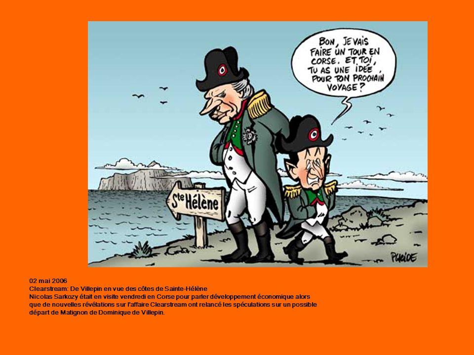02 mai 2006 Clearstream: De Villepin en vue des côtes de Sainte-Hélène Nicolas Sarkozy était en visite vendredi en Corse pour parler développement économique alors que de nouvelles révélations sur l affaire Clearstream ont relancé les spéculations sur un possible départ de Matignon de Dominique de Villepin.