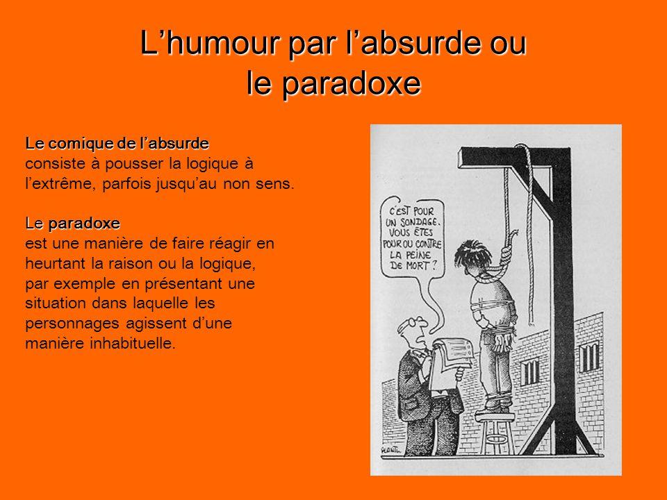 L'humour par l'absurde ou le paradoxe Le comique de l'absurde consiste à pousser la logique à l'extrême, parfois jusqu'au non sens.