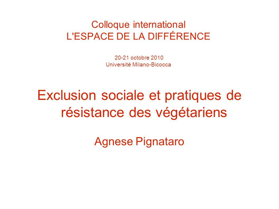Colloque international L ESPACE DE LA DIFFÉRENCE 20-21 octobre 2010 Université Milano-Bicocca Exclusion sociale et pratiques de résistance des végétariens Agnese Pignataro