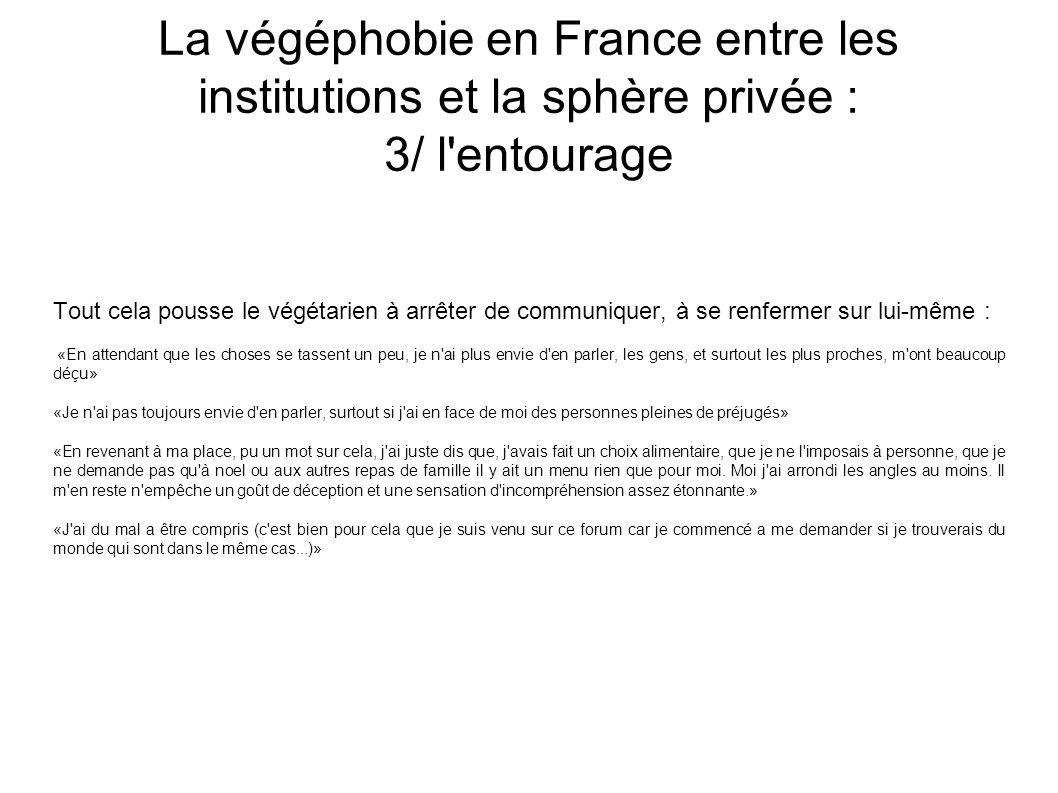 La végéphobie en France entre les institutions et la sphère privée : 3/ l entourage Tout cela pousse le végétarien à arrêter de communiquer, à se renfermer sur lui-même : «En attendant que les choses se tassent un peu, je n ai plus envie d en parler, les gens, et surtout les plus proches, m ont beaucoup déçu» «Je n ai pas toujours envie d en parler, surtout si j ai en face de moi des personnes pleines de préjugés» «En revenant à ma place, pu un mot sur cela, j ai juste dis que, j avais fait un choix alimentaire, que je ne l imposais à personne, que je ne demande pas qu à noel ou aux autres repas de famille il y ait un menu rien que pour moi.