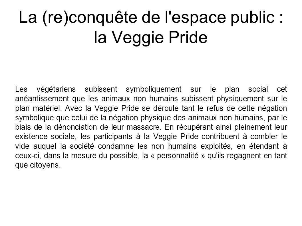 La (re)conquête de l espace public : la Veggie Pride Les végétariens subissent symboliquement sur le plan social cet anéantissement que les animaux non humains subissent physiquement sur le plan matériel.