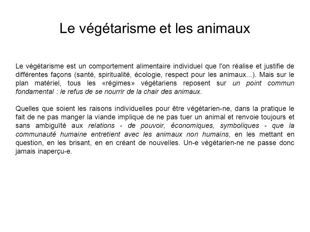 Le végétarisme et les animaux Le végétarisme est un comportement alimentaire individuel que l on réalise et justifie de différentes façons (santé, spiritualité, écologie, respect pour les animaux...).