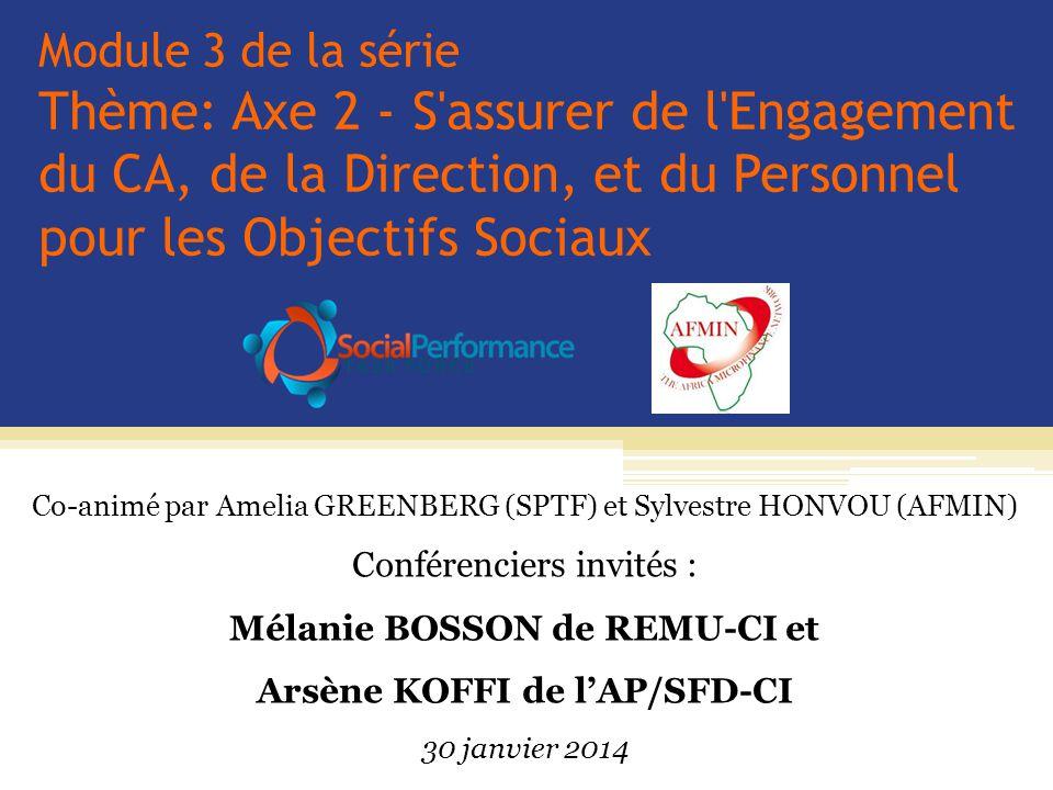 Module 3 de la série Thème: Axe 2 - S assurer de l Engagement du CA, de la Direction, et du Personnel pour les Objectifs Sociaux Co-animé par Amelia GREENBERG (SPTF) et Sylvestre HONVOU (AFMIN) Conférenciers invités : Mélanie BOSSON de REMU-CI et Arsène KOFFI de l'AP/SFD-CI 30 janvier 2014