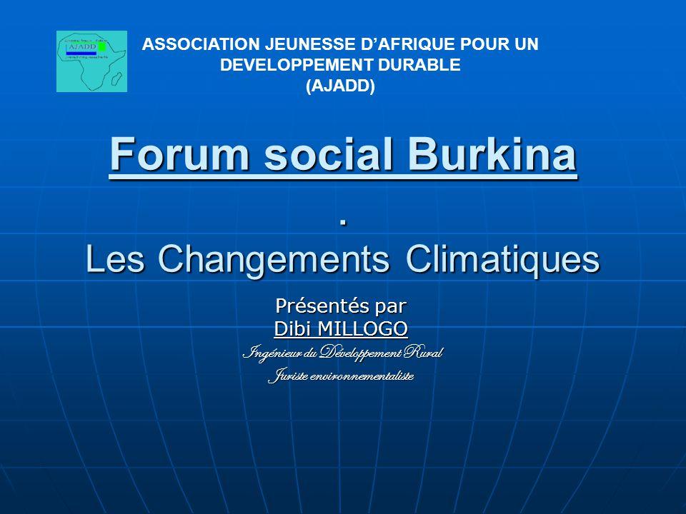 ASSOCIATION JEUNESSE D'AFRIQUE POUR UN DEVELOPPEMENT DURABLE (AJADD) Forum social Burkina. Les Changements Climatiques Présentés par Dibi MILLOGO Ingé