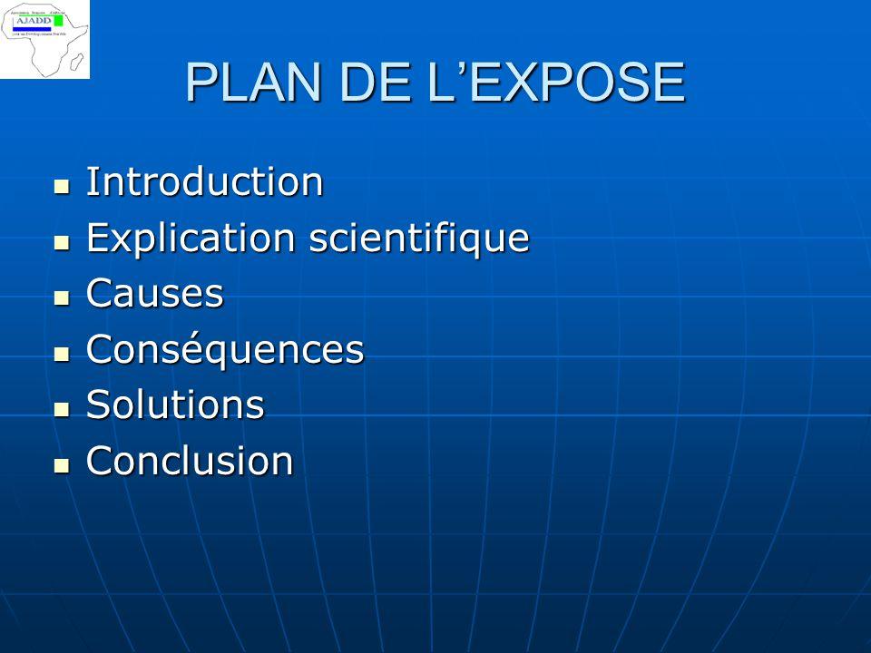 PLAN DE L'EXPOSE Introduction Introduction Explication scientifique Explication scientifique Causes Causes Conséquences Conséquences Solutions Solutio