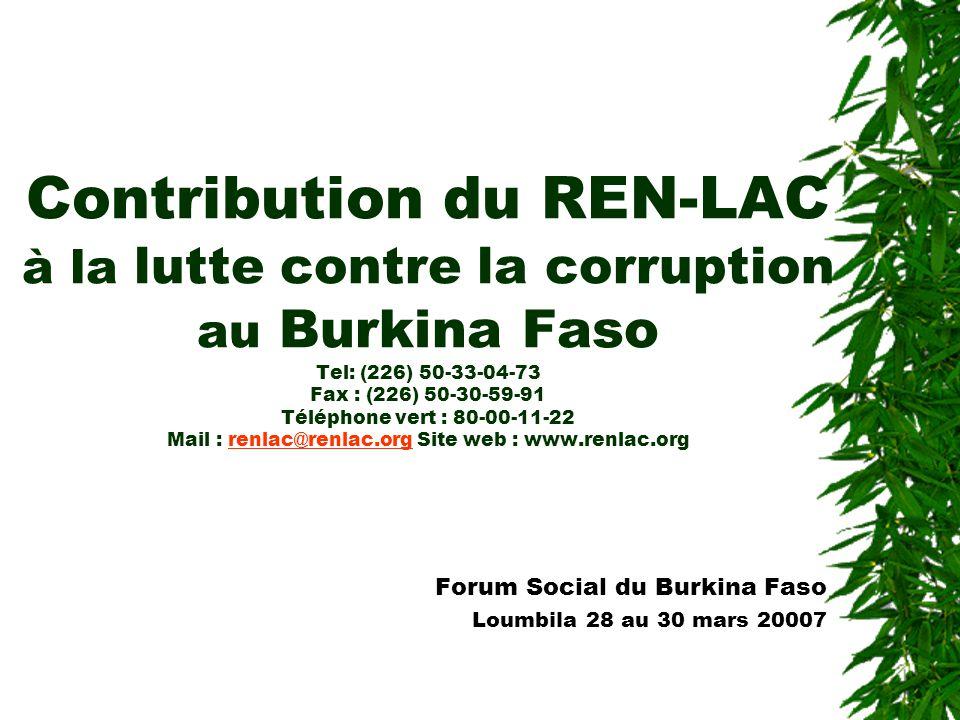 Contribution du REN-LAC à la lutte contre la corruption au Burkina Faso Tel: (226) 50-33-04-73 Fax : (226) 50-30-59-91 Téléphone vert : 80-00-11-22 Mail : renlac@renlac.org Site web : www.renlac.orgrenlac@renlac.org Forum Social du Burkina Faso Loumbila 28 au 30 mars 20007