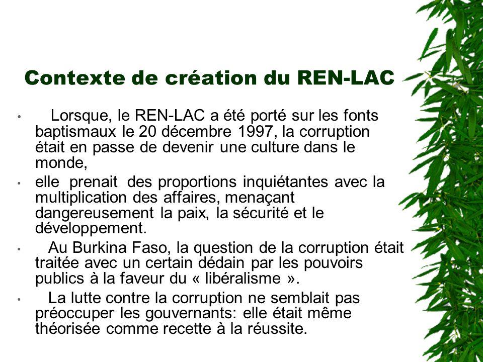 Contexte de création du REN-LAC Lorsque, le REN-LAC a été porté sur les fonts baptismaux le 20 décembre 1997, la corruption était en passe de devenir une culture dans le monde, elle prenait des proportions inquiétantes avec la multiplication des affaires, menaçant dangereusement la paix, la sécurité et le développement.