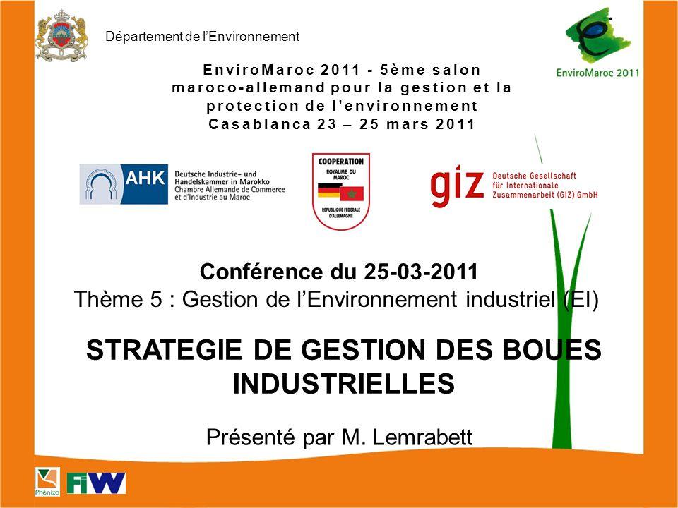 Département de l'Environnement EnviroMaroc 2011 - 5ème salon maroco-allemand pour la gestion et la protection de l'environnement Casablanca 23 – 25 mars 2011 STRATEGIE DE GESTION DES BOUES INDUSTRIELLES Conférence du 25-03-2011 Thème 5 : Gestion de l'Environnement industriel (EI) Présenté par M.