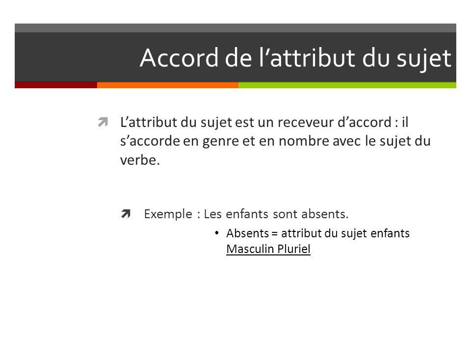 Accord de l'attribut du sujet  L'attribut du sujet est un receveur d'accord : il s'accorde en genre et en nombre avec le sujet du verbe.