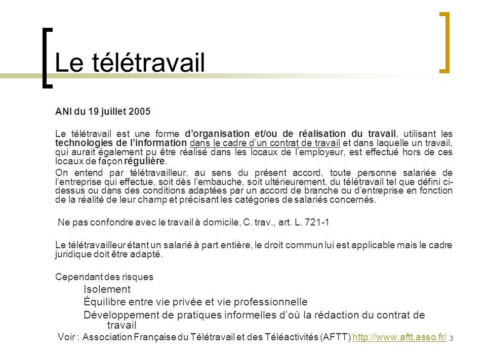 3 Le télétravail ANI du 19 juillet 2005 Le télétravail est une forme d'organisation et/ou de réalisation du travail, utilisant les technologies de l'information dans le cadre d'un contrat de travail et dans laquelle un travail, qui aurait également pu être réalisé dans les locaux de l'employeur, est effectué hors de ces locaux de façon régulière.