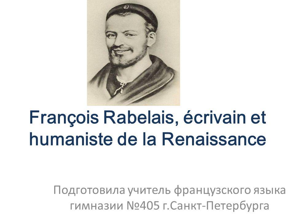 François Rabelais, écrivain et humaniste de la Renaissance Подготовила учитель французского языка гимназии №405 г.Санкт-Петербурга