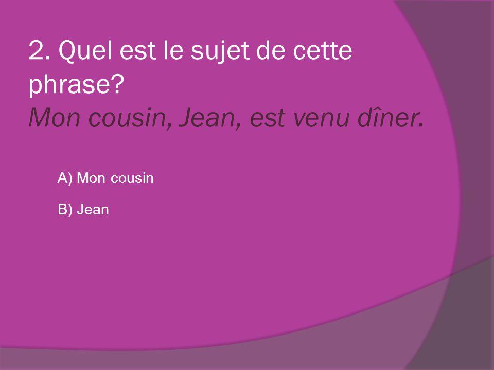 2. Quel est le sujet de cette phrase? Mon cousin, Jean, est venu dîner. A) Mon cousin B) Jean