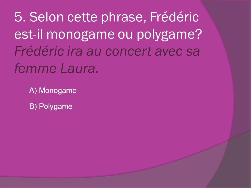 5. Selon cette phrase, Frédéric est-il monogame ou polygame? Frédéric ira au concert avec sa femme Laura. A) Monogame B) Polygame