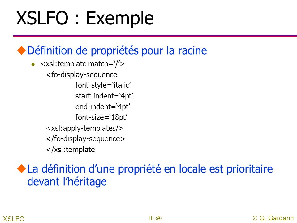  G. Gardarin III.22 XSLFO : principes uIls sont appliqués à un nœud de l 'arbre résultat uIls sont appelés par l 'espace nominale fo uSyntaxe : <fo :