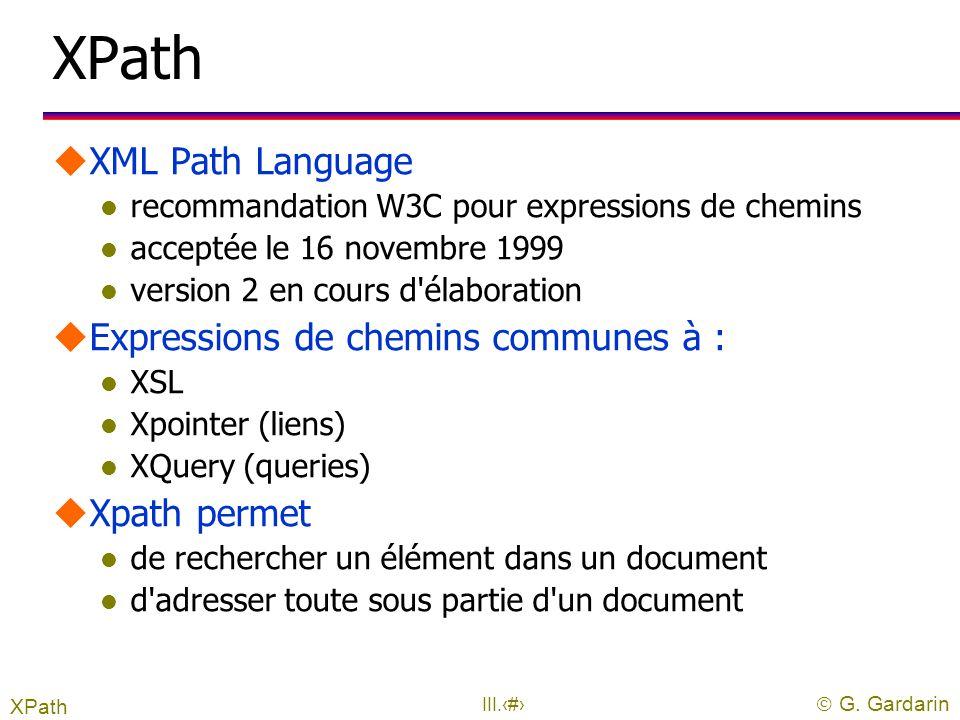  G. Gardarin III.2 1. XPath : l'adressage XML uXPath l Expressions de chemins dans un arbre XML l Permet de sélectionner des nœuds par navigation XPa