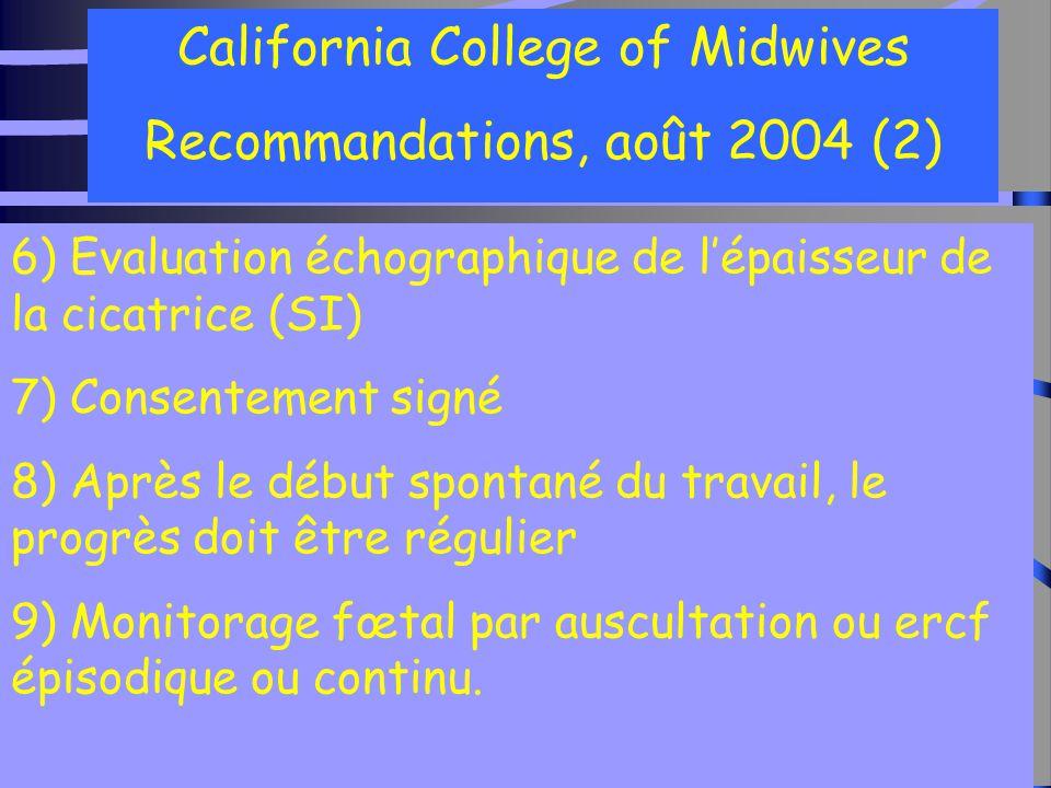 29 California College of Midwives Recommandations, août 2004 (2) 6) Evaluation échographique de l'épaisseur de la cicatrice (SI) 7) Consentement signé 8) Après le début spontané du travail, le progrès doit être régulier 9) Monitorage fœtal par auscultation ou ercf épisodique ou continu.