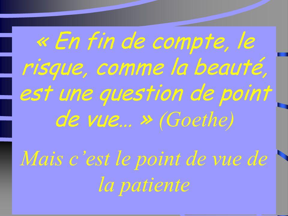 36 « En fin de compte, le risque, comme la beauté, est une question de point de vue… » (Goethe) Mais c'est le point de vue de la patiente