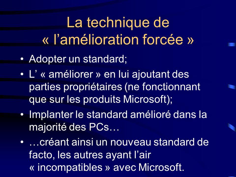 La technique de « l'amélioration forcée » Adopter un standard; L' « améliorer » en lui ajoutant des parties propriétaires (ne fonctionnant que sur les produits Microsoft); Implanter le standard amélioré dans la majorité des PCs… …créant ainsi un nouveau standard de facto, les autres ayant l'air « incompatibles » avec Microsoft.