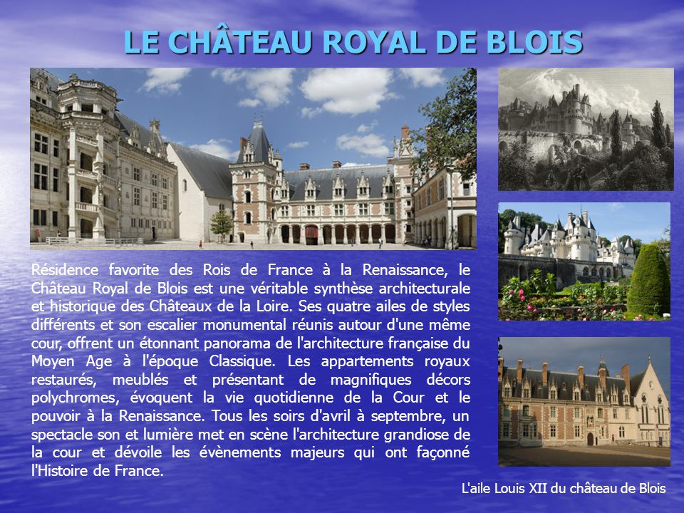 LE CHÂTEAU ROYAL DE BLOIS L'aile Louis XII du château de Blois Résidence favorite des Rois de France à la Renaissance, le Château Royal de Blois est u