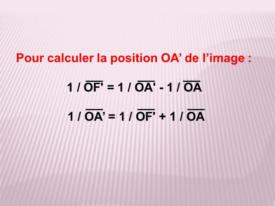 Pour calculer la position OA' de l'image : 1 / OF' = 1 / OA' - 1 / OA 1 / OA' = 1 / OF' + 1 / OA