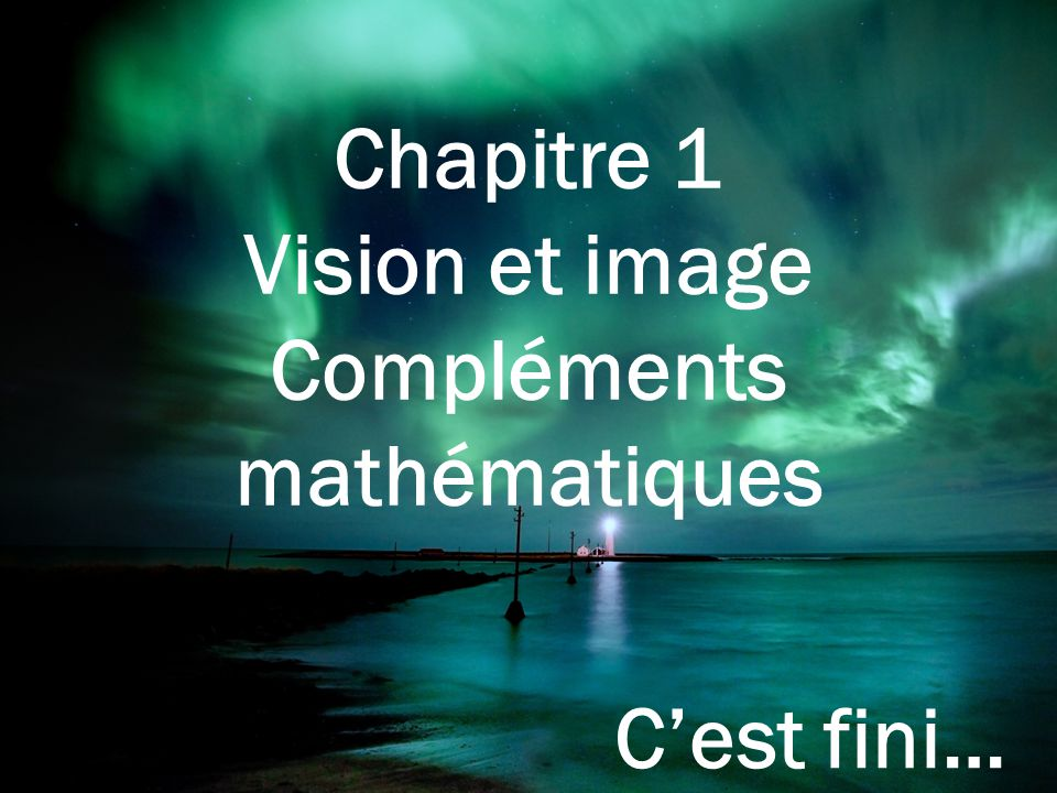 Chapitre 1 Vision et image Compléments mathématiques C'est fini…