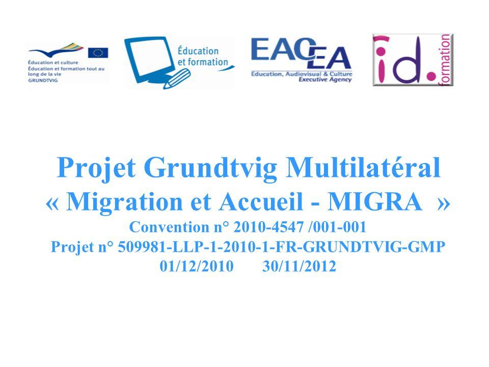 Projet Grundtvig Multilatéral « Migration et Accueil - MIGRA » Convention n° 2010-4547 /001-001 Projet n° 509981-LLP-1-2010-1-FR-GRUNDTVIG-GMP 01/12/2010 30/11/2012