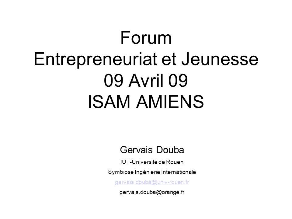 Forum Entrepreneuriat et Jeunesse 09 Avril 09 ISAM AMIENS Gervais Douba IUT-Université de Rouen Symbiose Ingénierie Internationale gervais.douba@univ-