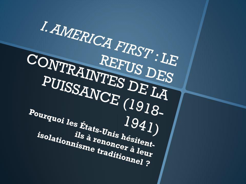 I. AMERICA FIRST : LE REFUS DES CONTRAINTES DE LA PUISSANCE (1918- 1941) Pourquoi les États-Unis hésitent- ils à renoncer à leur isolationnisme tradit