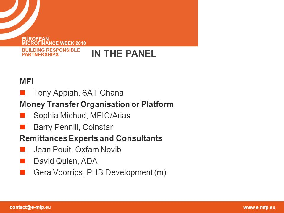 contact@e-mfp.eu www.e-mfp.eu IN THE PANEL MFI Tony Appiah, SAT Ghana Money Transfer Organisation or Platform Sophia Michud, MFIC/Arias Barry Pennill, Coinstar Remittances Experts and Consultants Jean Pouit, Oxfam Novib David Quien, ADA Gera Voorrips, PHB Development (m)