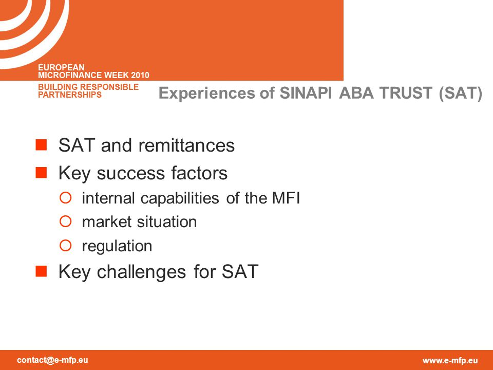 contact@e-mfp.eu www.e-mfp.eu Experiences of SINAPI ABA TRUST (SAT) SAT and remittances Key success factors  internal capabilities of the MFI  market situation  regulation Key challenges for SAT