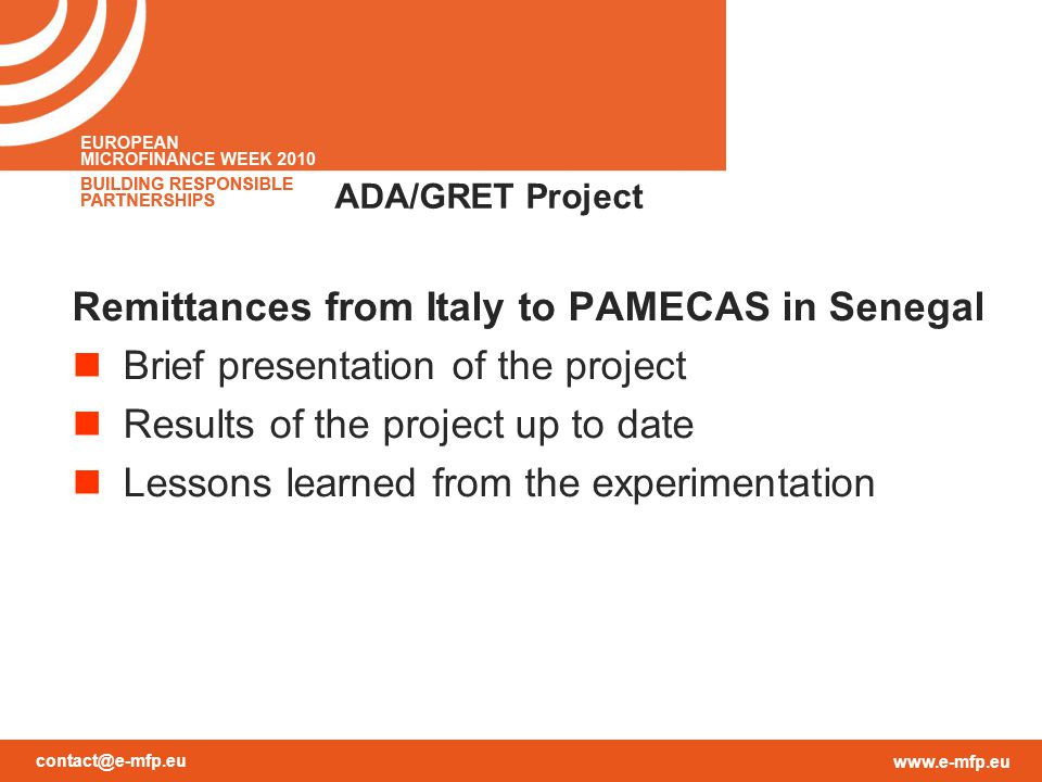 contact@e-mfp.eu www.e-mfp.eu ADA/GRET Project Remittances from Italy to PAMECAS in Senegal Brief presentation of the project Results of the project up to date Lessons learned from the experimentation