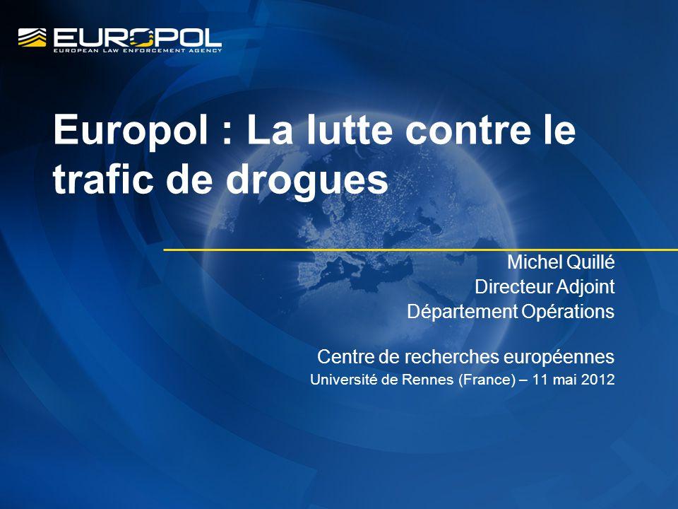 Europol : La lutte contre le trafic de drogues Michel Quillé Directeur Adjoint Département Opérations Centre de recherches européennes Université de Rennes (France) – 11 mai 2012