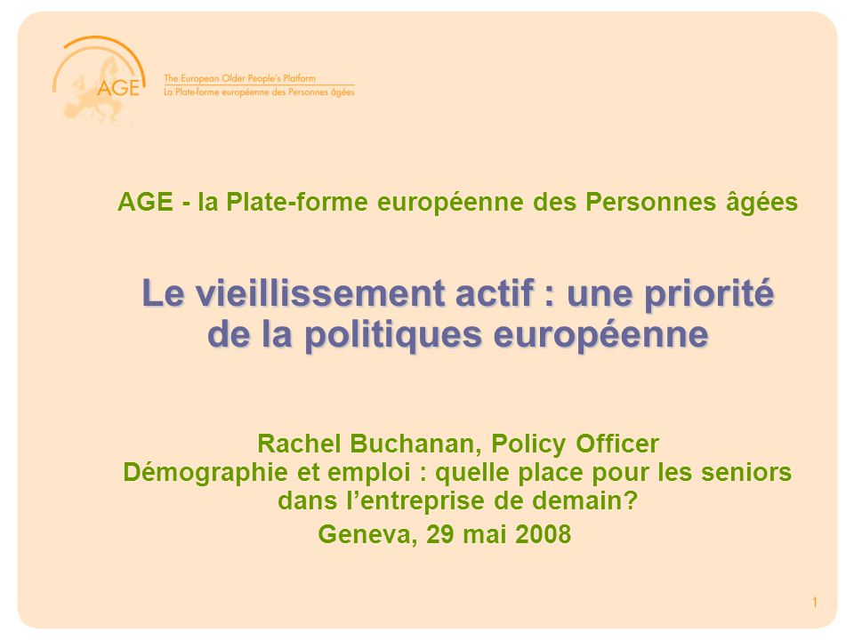1 Le vieillissement actif : une priorité de la politiques européenne AGE - la Plate-forme européenne des Personnes âgées Le vieillissement actif : une priorité de la politiques européenne Rachel Buchanan, Policy Officer Démographie et emploi : quelle place pour les seniors dans l'entreprise de demain.