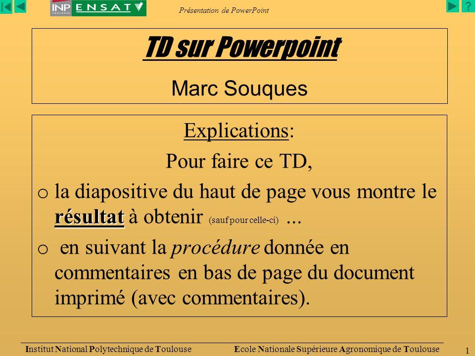 Présentation de PowerPoint Institut National Polytechnique de Toulouse Ecole Nationale Supérieure Agronomique de Toulouse 1 Explications: Pour faire ce TD, résultat o la diapositive du haut de page vous montre le résultat à obtenir (sauf pour celle-ci)...