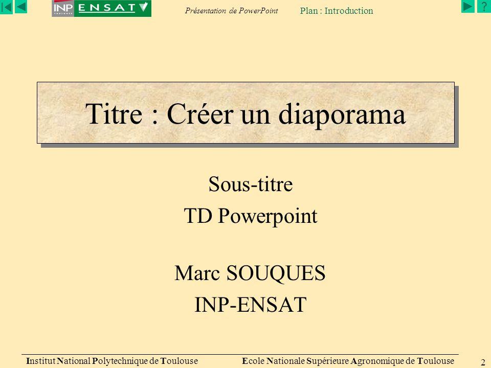 Présentation de PowerPoint Institut National Polytechnique de Toulouse Ecole Nationale Supérieure Agronomique de Toulouse 2 Titre : Créer un diaporama Sous-titre TD Powerpoint Marc SOUQUES INP-ENSAT Plan : Introduction