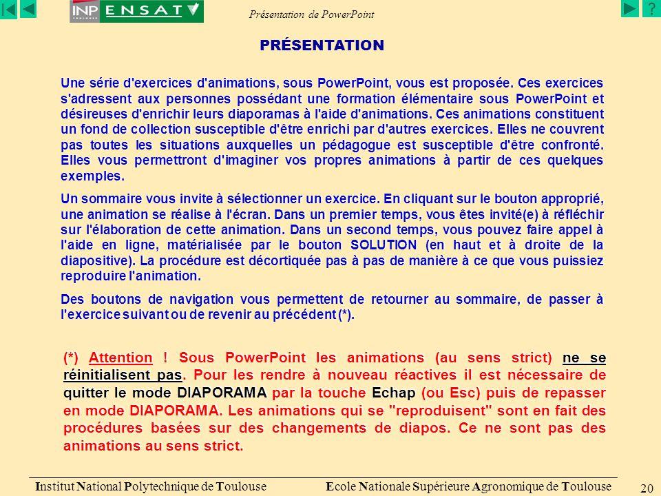 Présentation de PowerPoint Institut National Polytechnique de Toulouse Ecole Nationale Supérieure Agronomique de Toulouse 20 Une série d exercices d animations, sous PowerPoint, vous est proposée.