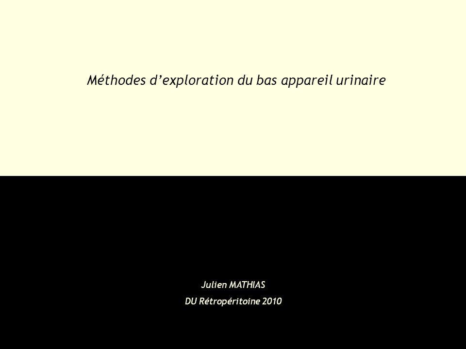 Méthodes d'exploration du bas appareil urinaire Julien MATHIAS DU Rétropéritoine 2010