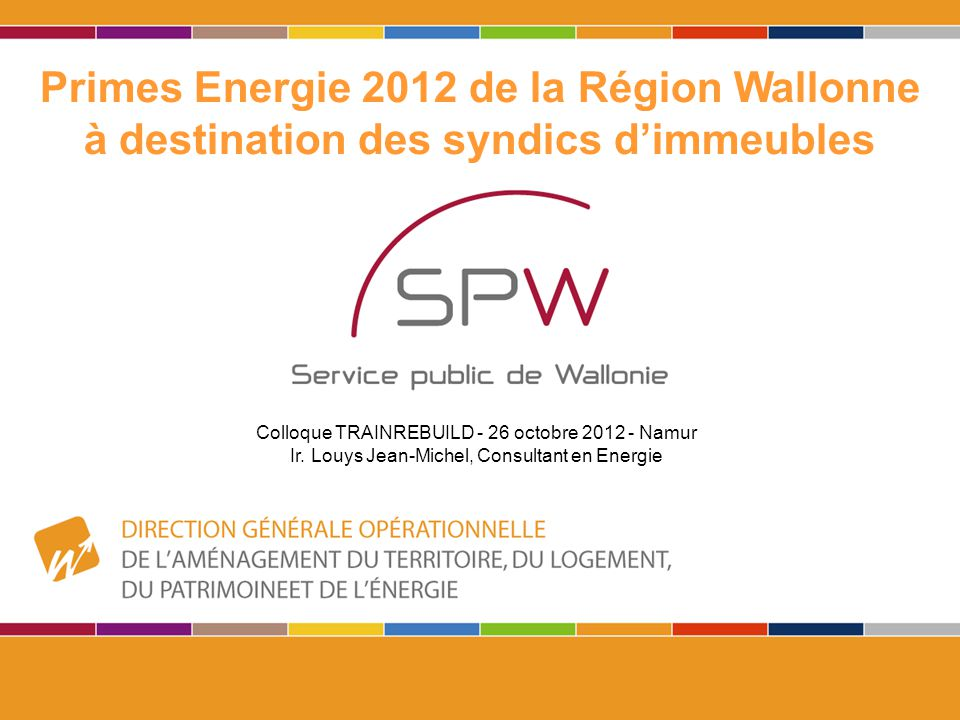 1 Primes Energie 2012 de la Région Wallonne à destination des syndics d'immeubles Colloque TRAINREBUILD - 26 octobre 2012 - Namur Ir. Louys Jean-Miche