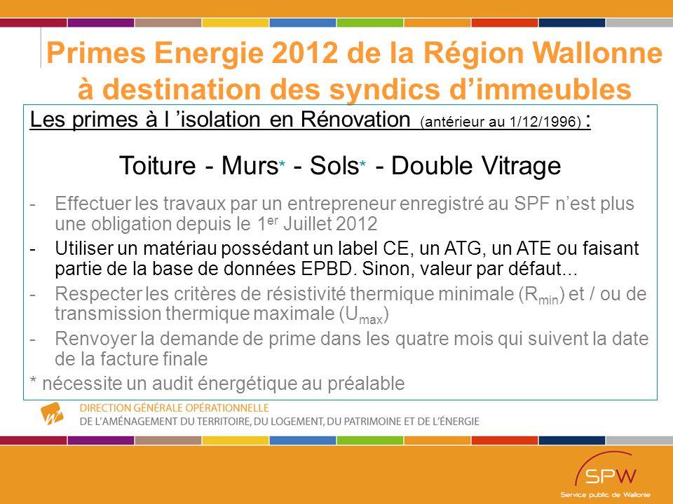 10 Primes Energie 2012 de la Région Wallonne à destination des syndics d'immeubles Les primes à l 'isolation en Rénovation (antérieur au 1/12/1996) : Toiture - Murs * - Sols * - Double Vitrage -Effectuer les travaux par un entrepreneur enregistré au SPF n'est plus une obligation depuis le 1 er Juillet 2012 -Utiliser un matériau possédant un label CE, un ATG, un ATE ou faisant partie de la base de données EPBD.