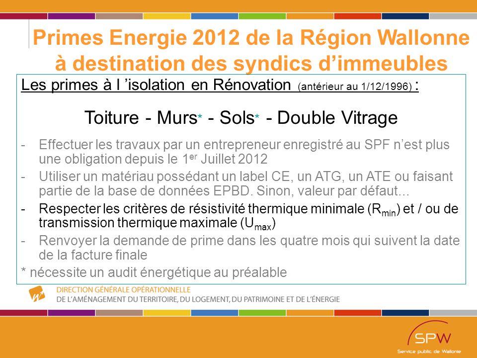 11 Primes Energie 2012 de la Région Wallonne à destination des syndics d'immeubles Les primes à l 'isolation en Rénovation (antérieur au 1/12/1996) : Toiture - Murs * - Sols * - Double Vitrage -Effectuer les travaux par un entrepreneur enregistré au SPF n'est plus une obligation depuis le 1 er Juillet 2012 -Utiliser un matériau possédant un label CE, un ATG, un ATE ou faisant partie de la base de données EPBD.