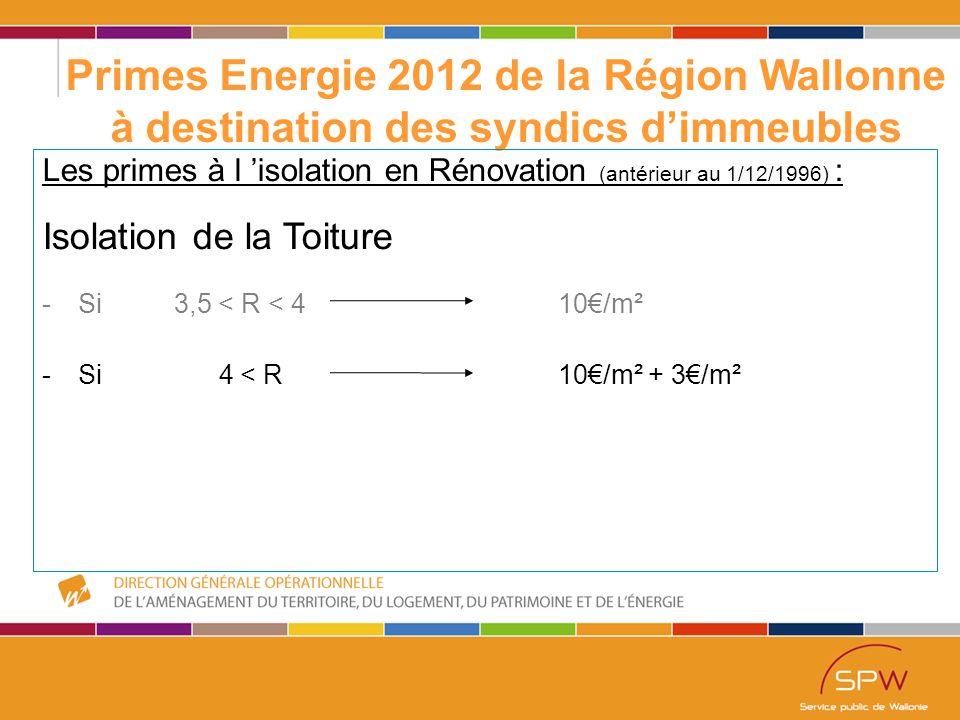 15 Primes Energie 2012 de la Région Wallonne à destination des syndics d'immeubles Les primes à l 'isolation en Rénovation (antérieur au 1/12/1996) : Isolation de la Toiture -Si 3,5 < R < 4 10€/m² -Si 4 < R10€/m² + 3€/m²