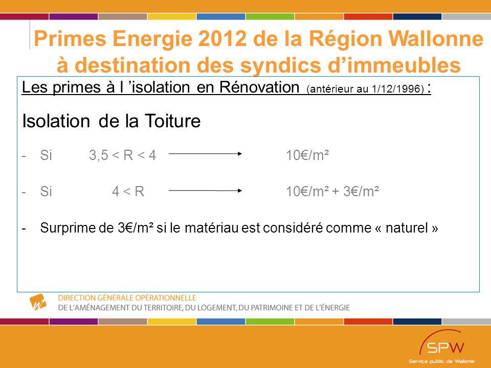 16 Primes Energie 2012 de la Région Wallonne à destination des syndics d'immeubles Les primes à l 'isolation en Rénovation (antérieur au 1/12/1996) : Isolation de la Toiture -Si 3,5 < R < 4 10€/m² -Si 4 < R10€/m² + 3€/m² -Surprime de 3€/m² si le matériau est considéré comme « naturel »