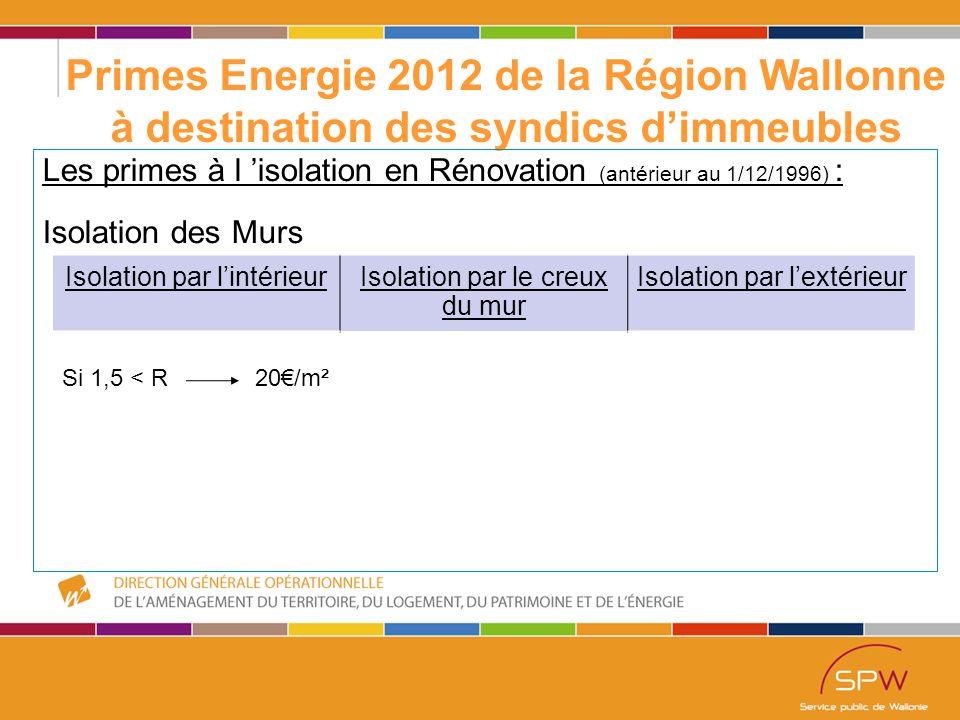 21 Primes Energie 2012 de la Région Wallonne à destination des syndics d'immeubles Les primes à l 'isolation en Rénovation (antérieur au 1/12/1996) : Isolation des Murs Isolation par l'intérieurIsolation par le creux du mur Isolation par l'extérieur Si 1,5 < R 20€/m²