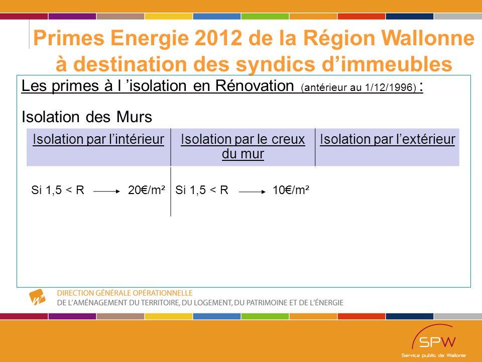 22 Primes Energie 2012 de la Région Wallonne à destination des syndics d'immeubles Les primes à l 'isolation en Rénovation (antérieur au 1/12/1996) : Isolation des Murs Isolation par l'intérieurIsolation par le creux du mur Isolation par l'extérieur Si 1,5 < R 20€/m²Si 1,5 < R 10€/m²