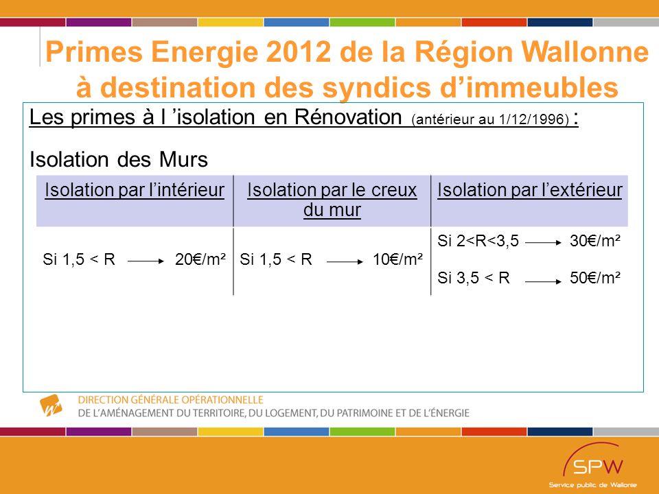 23 Primes Energie 2012 de la Région Wallonne à destination des syndics d'immeubles Les primes à l 'isolation en Rénovation (antérieur au 1/12/1996) : Isolation des Murs Isolation par l'intérieurIsolation par le creux du mur Isolation par l'extérieur Si 1,5 < R 20€/m²Si 1,5 < R 10€/m² Si 2<R<3,5 30€/m² Si 3,5 < R 50€/m²