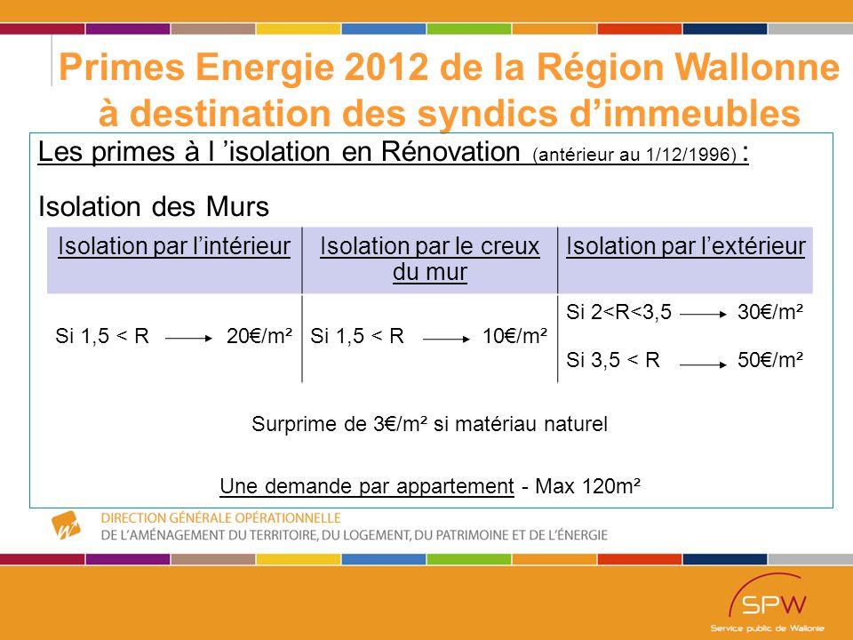 25 Primes Energie 2012 de la Région Wallonne à destination des syndics d'immeubles Les primes à l 'isolation en Rénovation (antérieur au 1/12/1996) : Isolation des Murs Isolation par l'intérieurIsolation par le creux du mur Isolation par l'extérieur Si 1,5 < R 20€/m²Si 1,5 < R 10€/m² Si 2<R<3,5 30€/m² Si 3,5 < R 50€/m² Surprime de 3€/m² si matériau naturel Une demande par appartement - Max 120m²