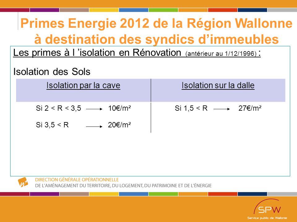 28 Primes Energie 2012 de la Région Wallonne à destination des syndics d'immeubles Les primes à l 'isolation en Rénovation (antérieur au 1/12/1996) : Isolation des Sols Isolation par la caveIsolation sur la dalle Si 2 < R < 3,5 10€/m² Si 3,5 < R 20€/m² Si 1,5 < R 27€/m²