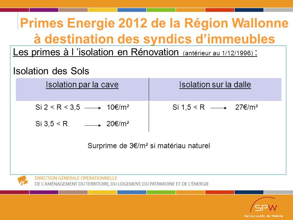 29 Primes Energie 2012 de la Région Wallonne à destination des syndics d'immeubles Les primes à l 'isolation en Rénovation (antérieur au 1/12/1996) : Isolation des Sols Isolation par la caveIsolation sur la dalle Si 2 < R < 3,5 10€/m² Si 3,5 < R 20€/m² Si 1,5 < R 27€/m² Surprime de 3€/m² si matériau naturel