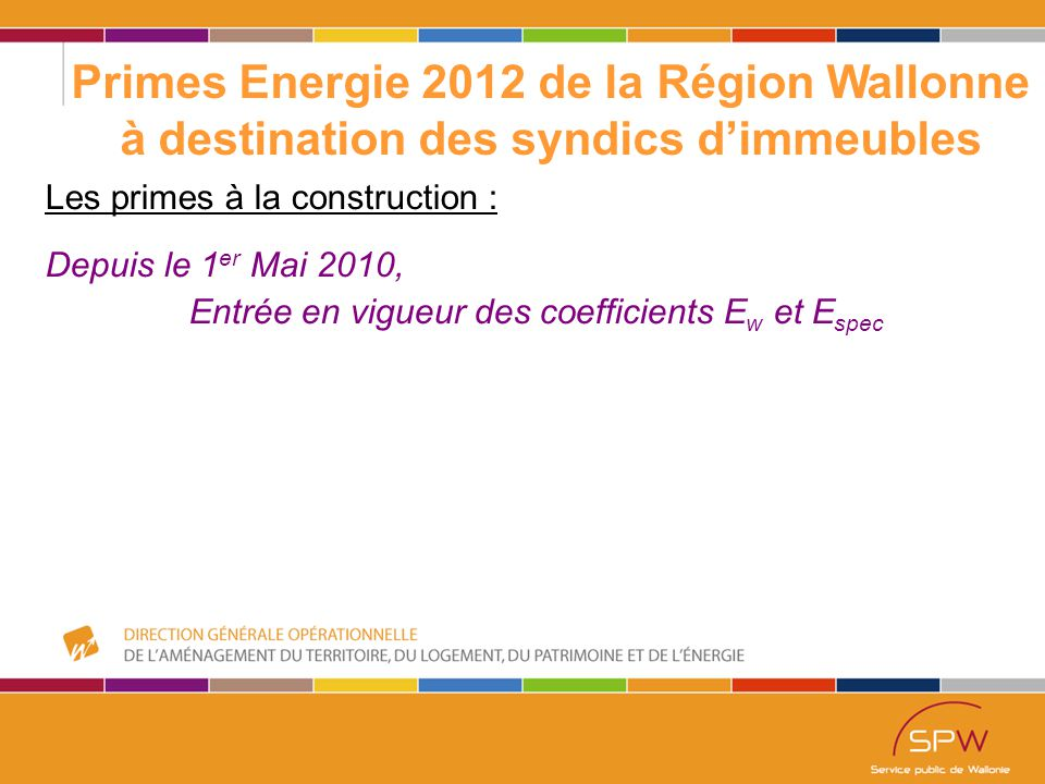3 Primes Energie 2012 de la Région Wallonne à destination des syndics d'immeubles Les primes à la construction : Depuis le 1 er Mai 2010, Entrée en vigueur des coefficients E w et E spec