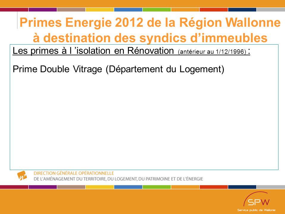 31 Primes Energie 2012 de la Région Wallonne à destination des syndics d'immeubles Les primes à l 'isolation en Rénovation (antérieur au 1/12/1996) : Prime Double Vitrage (Département du Logement)